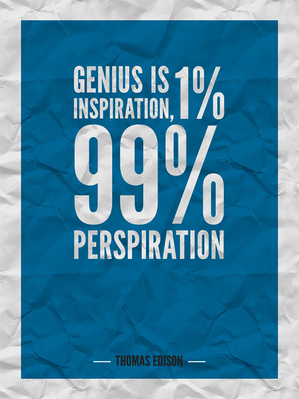 Genius is 1% inspiration and 99% perspiration.