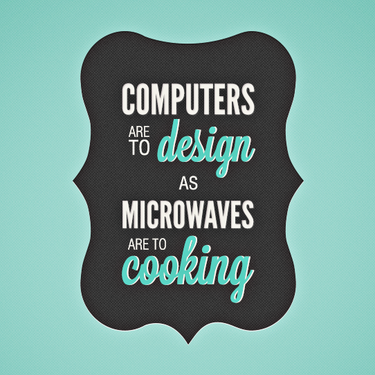 Computers are to design as microwaves are to cooking.