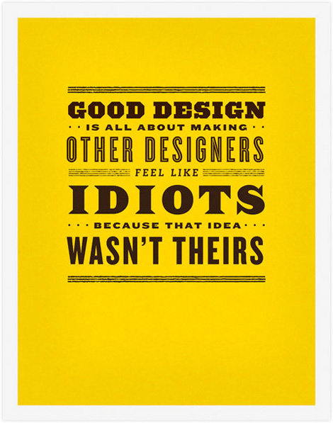 Good design about making other designers feel idiots idea wasn't theirs.
