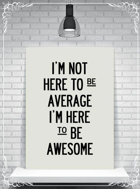 I'm-not-here-to-be-average.-i'm-here-to-be-awesome